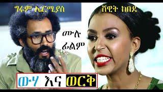 ውሃ እና ወርቅ ሙሉ ፊልም Weha Ena Werk Ethiopian full film 2019
