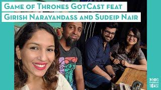 The Game of Thrones GotCast feat. Girish Narayandass & Sudeip Nair | Recap, Theories, Final Season