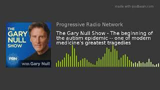The Gary Null Show - The beginning of the autism epidemic -- one of modern medicine's greatest trage
