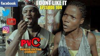 I DONT LIKE IT (episode 104) (PRAIZE VICTOR COMEDY)
